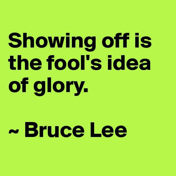 Showing off is the fool's idea of glory.  ~ Bruce Lee