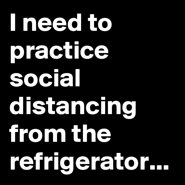 I need to practice social  distancing from the refrigerator...