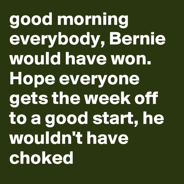 good morning everybody, Bernie would have won. Hope everyone gets the week off to a good start, he wouldn't have choked