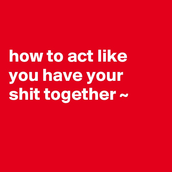 how to act like you have your  shit together ~