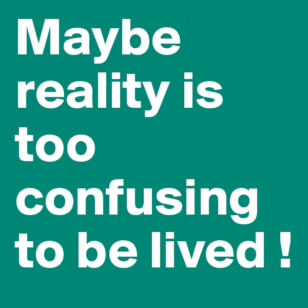 Maybe reality is too confusing to be lived !