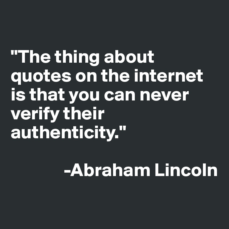 """""""The thing about quotes on the internet is that you can never verify their authenticity.""""                          -Abraham Lincoln"""