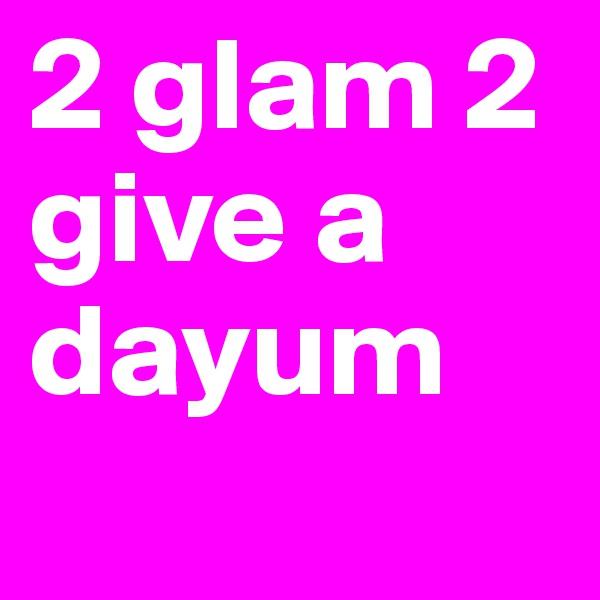 2 glam 2 give a dayum