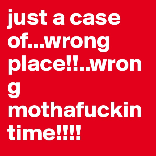 just a case of...wrong place!!..wrong mothafuckin time!!!!