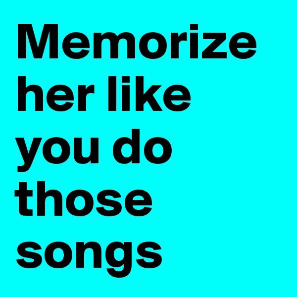 Memorize her like you do those songs