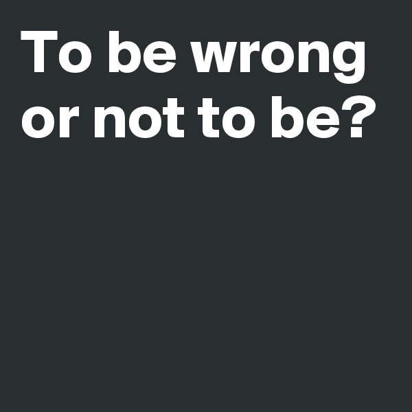 To be wrong or not to be?