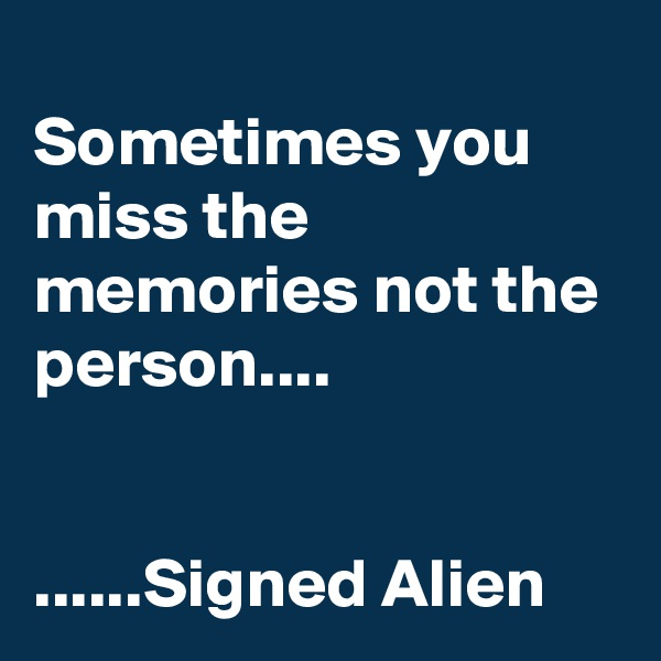 Sometimes you miss the memories not the person....   ......Signed Alien