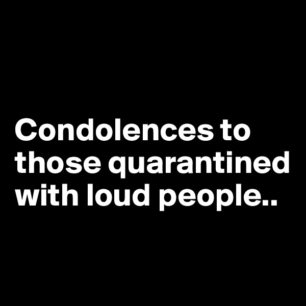 Condolences to those quarantined with loud people..