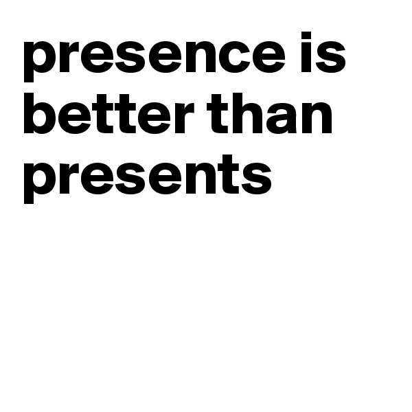 presence is better than presents
