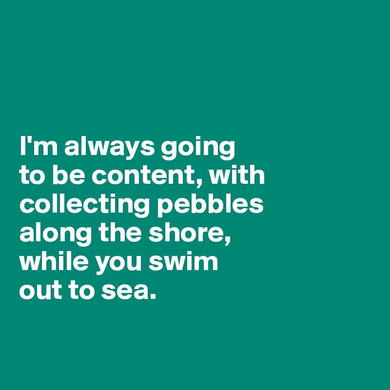 I'm always going  to be content, with collecting pebbles  along the shore,  while you swim  out to sea.