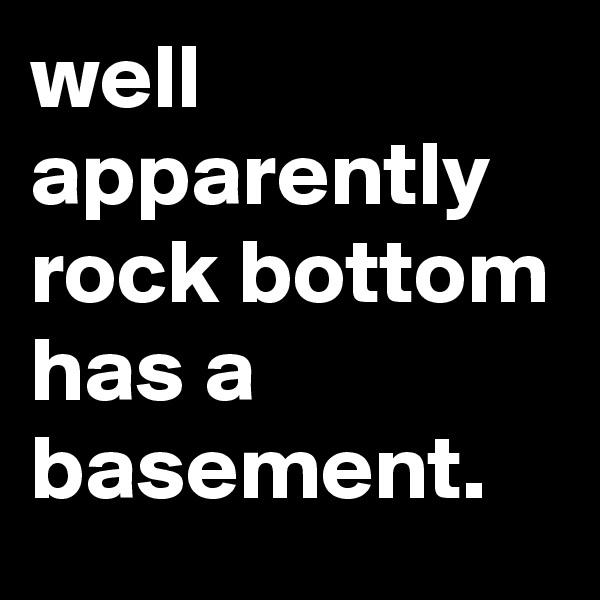 well apparently rock bottom has a basement.