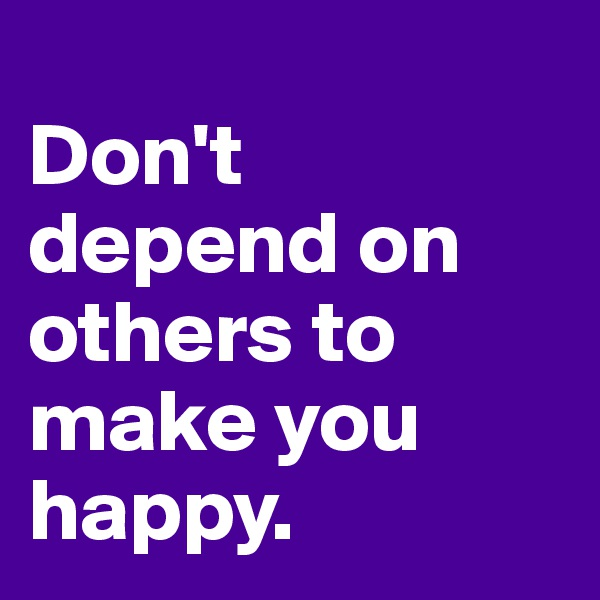 Don't depend on others to make you happy.