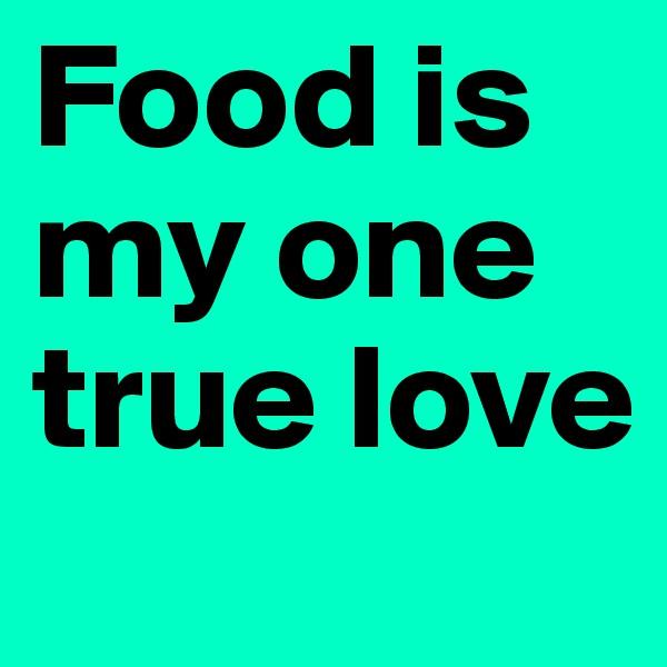 Food is my one true love