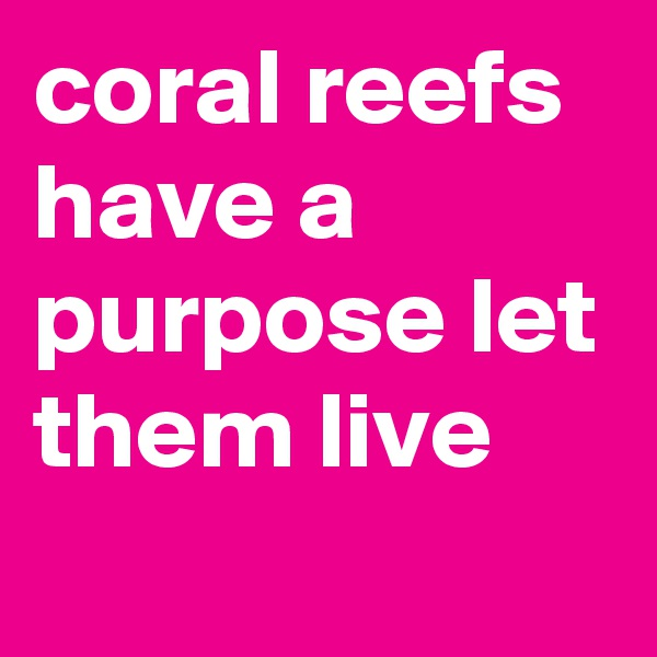 coral reefs have a purpose let them live