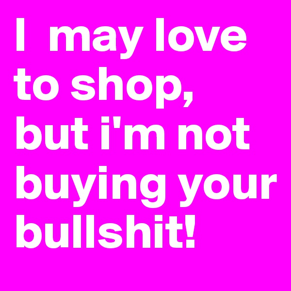 I  may love to shop, but i'm not buying your bullshit!