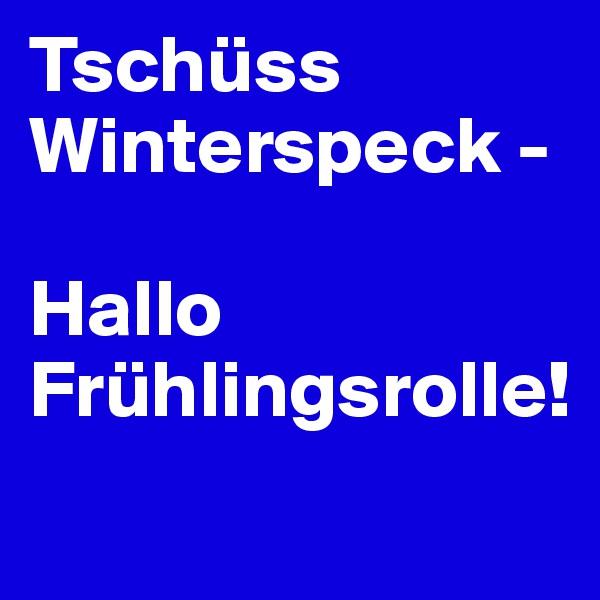Tschüss Winterspeck -  Hallo Frühlingsrolle!