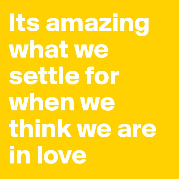 Its amazing what we settle for when we think we are in love
