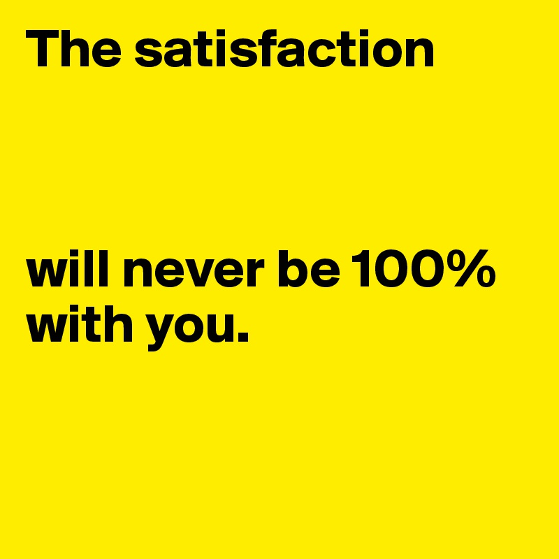The satisfaction    will never be 100% with you.