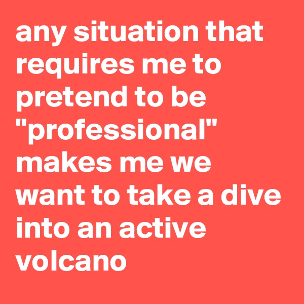 "any situation that requires me to pretend to be ""professional"" makes me we want to take a dive into an active volcano"