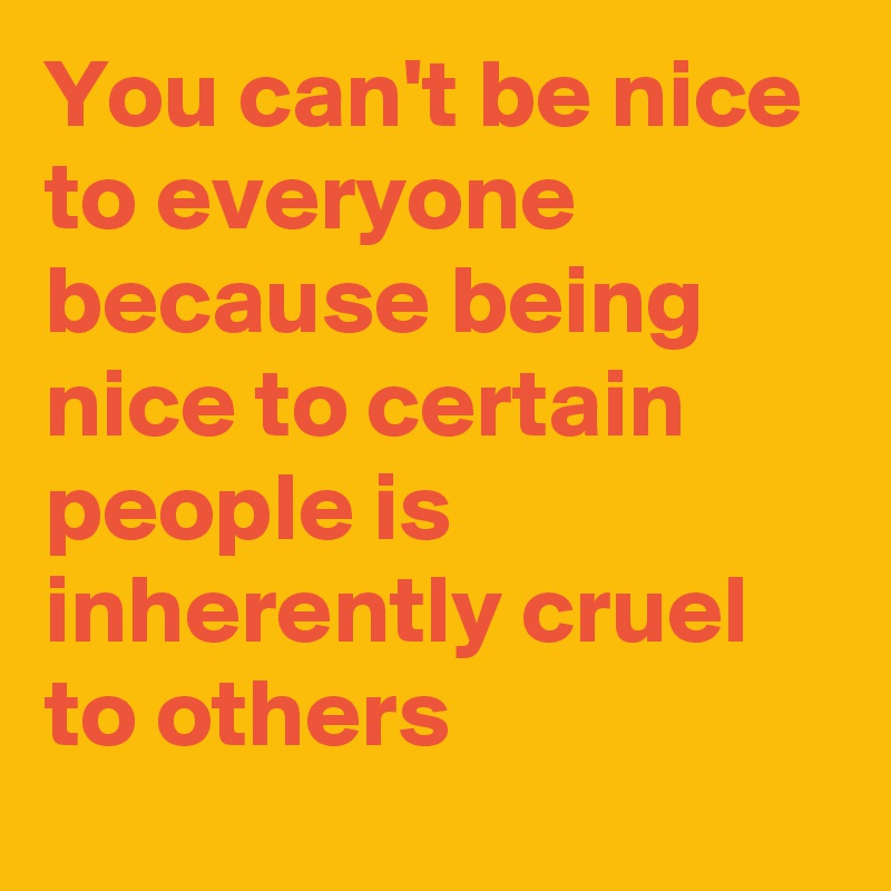 You can't be nice to everyone because being nice to certain people is inherently cruel to others