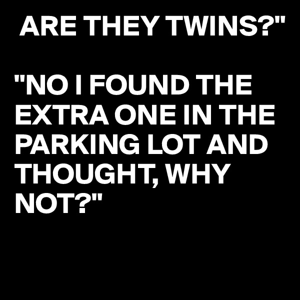 "ARE THEY TWINS?""  ""NO I FOUND THE EXTRA ONE IN THE PARKING LOT AND THOUGHT, WHY NOT?"""