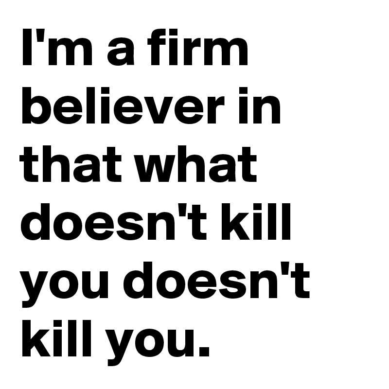 I'm a firm believer in that what doesn't kill you doesn't kill you.
