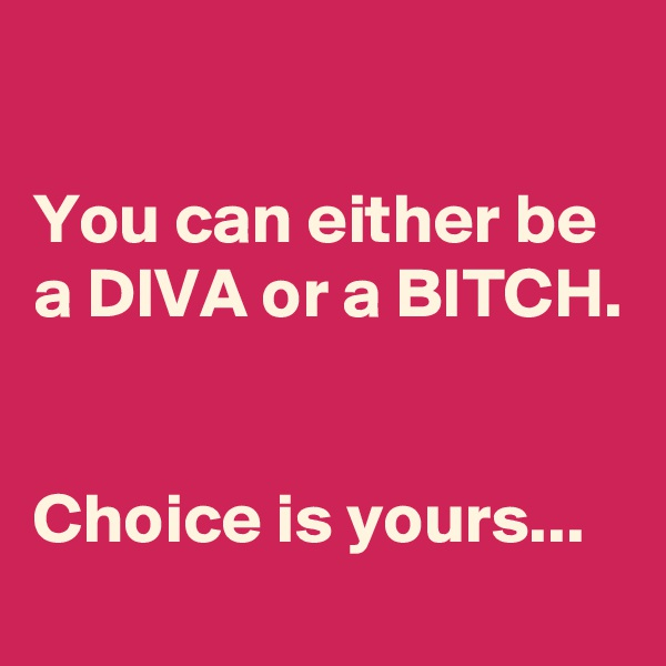 You can either be a DIVA or a BITCH.   Choice is yours...