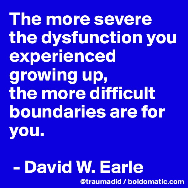 The more severe the dysfunction you experienced growing up, the more difficult boundaries are for you.   - David W. Earle