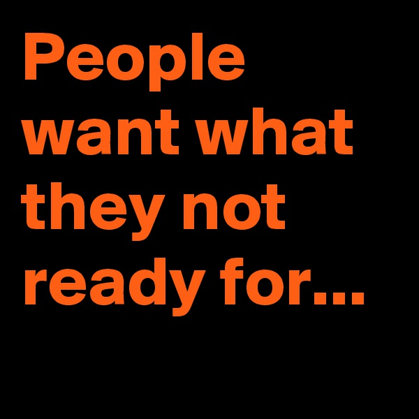 People want what they not ready for...