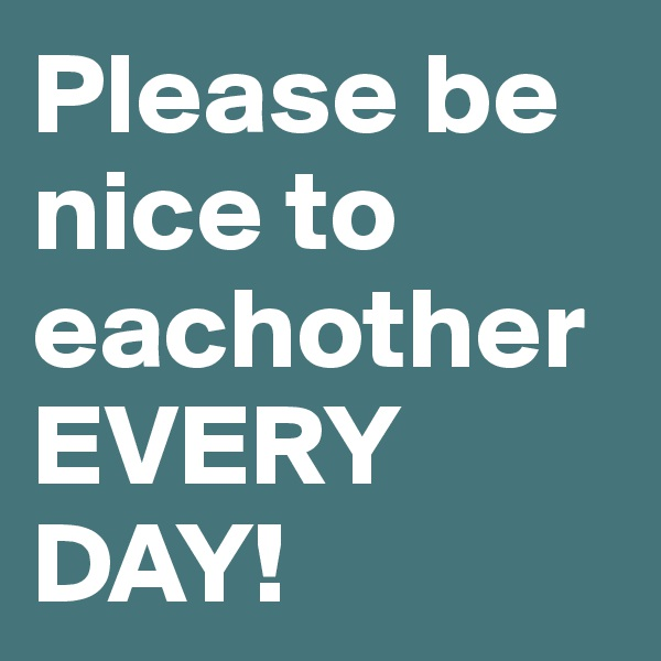 Please be nice to eachother EVERY DAY!