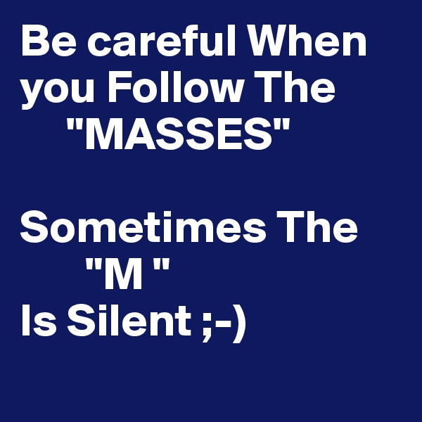 "Be careful When you Follow The       ""MASSES""  Sometimes The        ""M ""  Is Silent ;-)"