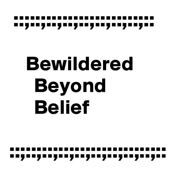 ::;::;::;::;::;::;::;::;::      Bewildered               Beyond                      Belief  ::;::;::;::;::;::;::;::;::;::