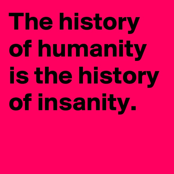 The history of humanity is the history of insanity.