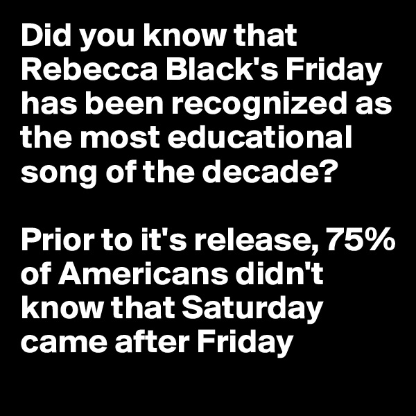 Did you know that Rebecca Black's Friday has been recognized as the most educational song of the decade?  Prior to it's release, 75% of Americans didn't know that Saturday came after Friday