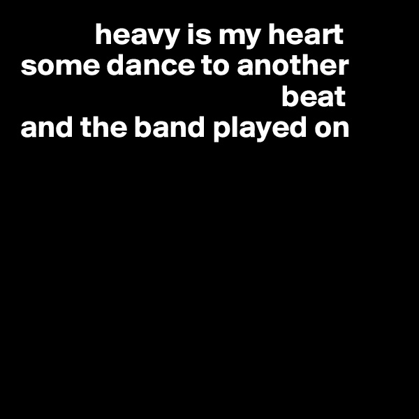 heavy is my heart some dance to another                                            beat and the band played on