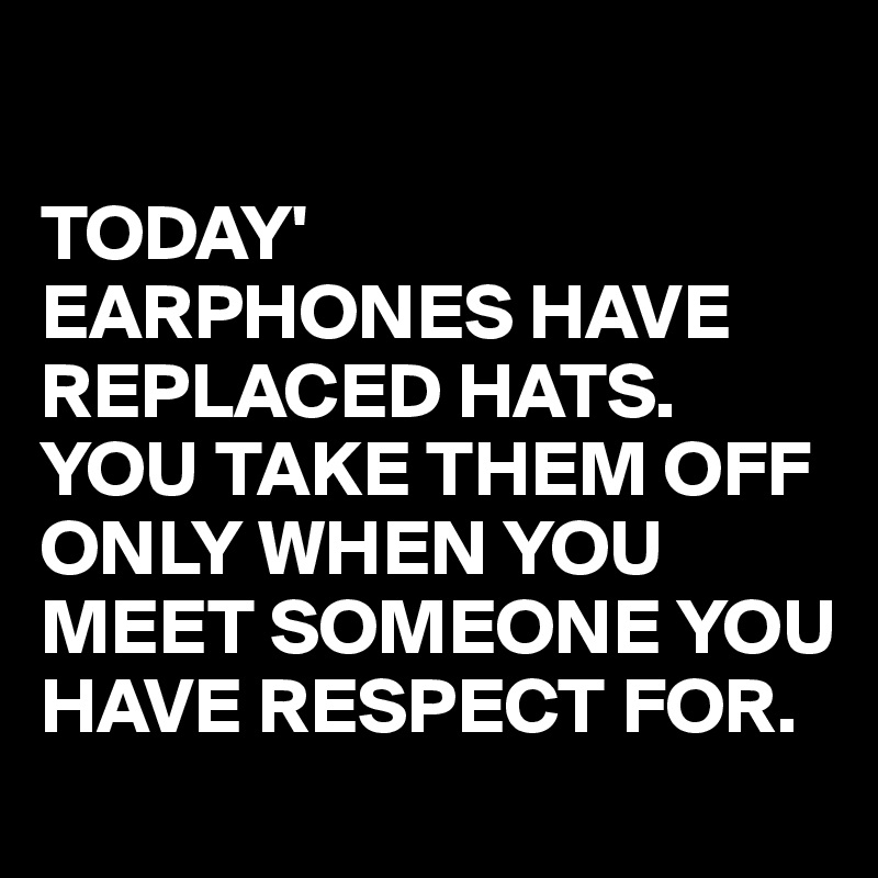 TODAY' EARPHONES HAVE REPLACED HATS. YOU TAKE THEM OFF ONLY WHEN YOU MEET SOMEONE YOU HAVE RESPECT FOR.