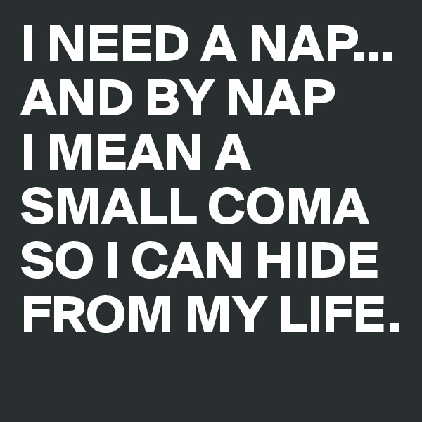 I NEED A NAP... AND BY NAP I MEAN A SMALL COMA SO I CAN HIDE FROM MY LIFE.