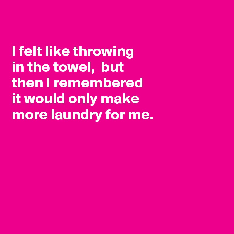 I felt like throwing in the towel,  but  then I remembered  it would only make  more laundry for me.