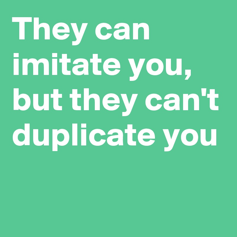 They can imitate you, but they can't duplicate you