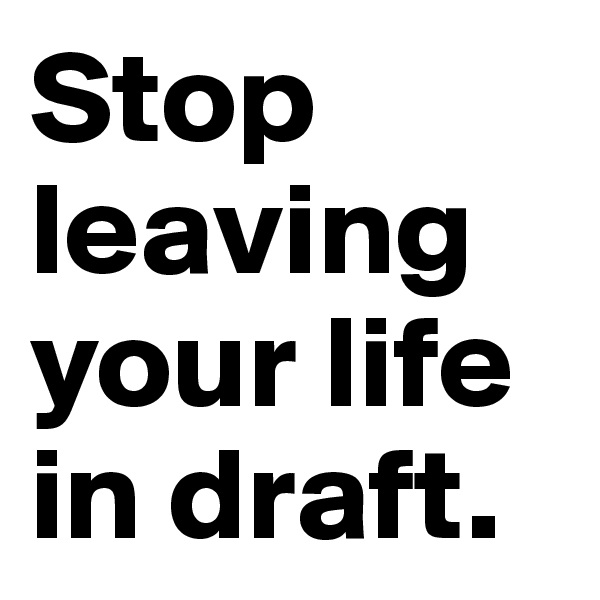 Stop leaving your life in draft.