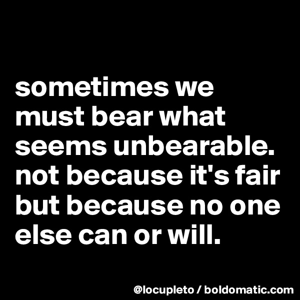 sometimes we must bear what seems unbearable. not because it's fair but because no one else can or will.