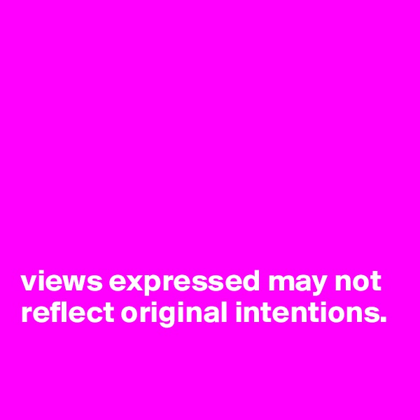 views expressed may not reflect original intentions.