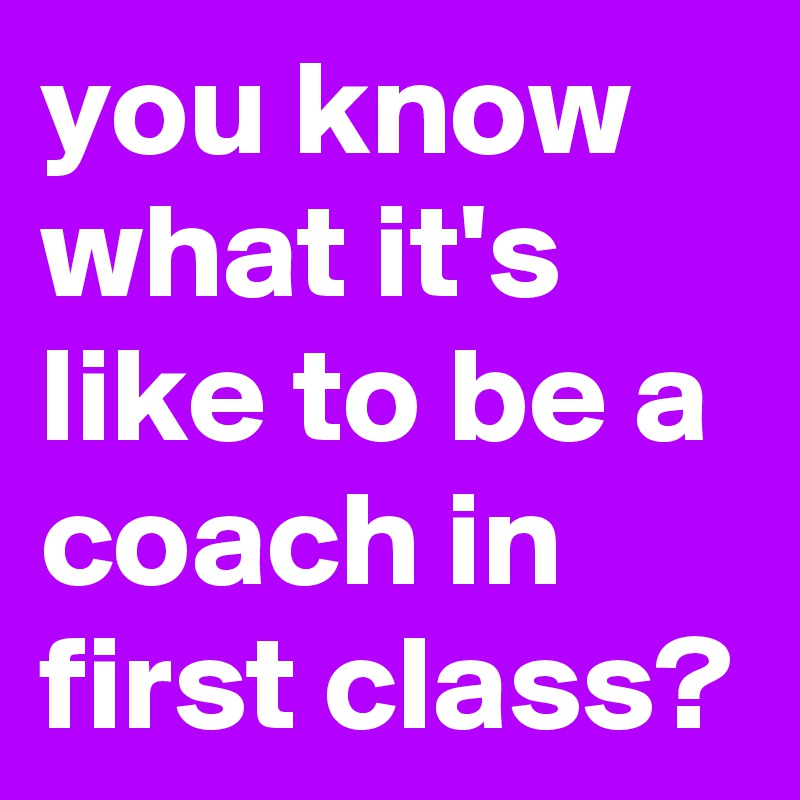 you know what it's like to be a coach in first class?