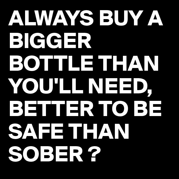 ALWAYS BUY A BIGGER BOTTLE THAN YOU'LL NEED, BETTER TO BE SAFE THAN SOBER ?