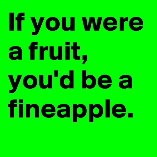 If you were a fruit, you'd be a fineapple.