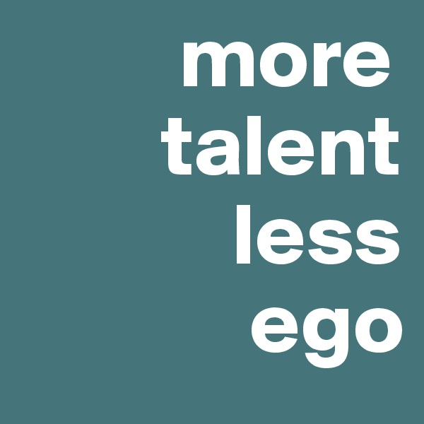 more                    talent             less               ego