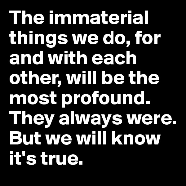 The immaterial things we do, for and with each other, will be the most profound.  They always were.  But we will know it's true.