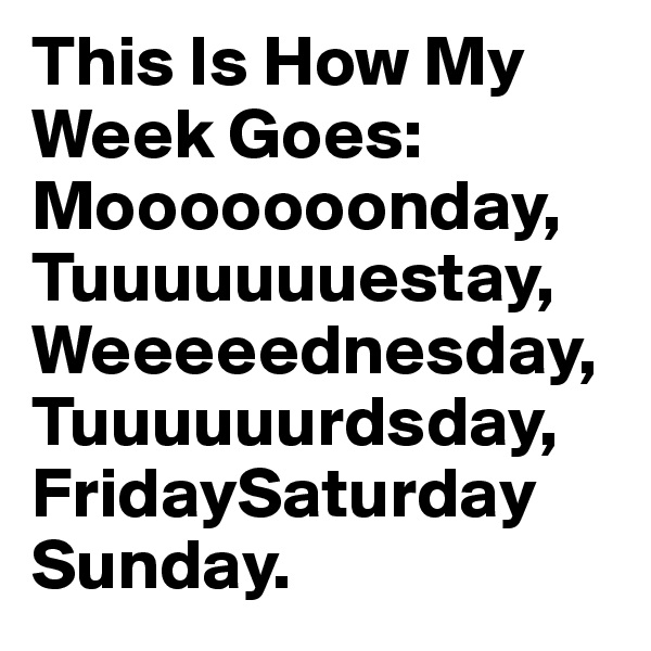 This Is How My Week Goes: Mooooooonday, Tuuuuuuuestay, Weeeeednesday, Tuuuuuurdsday, FridaySaturday Sunday.