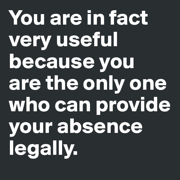 You are in fact  very useful  because you  are the only one  who can provide  your absence  legally.