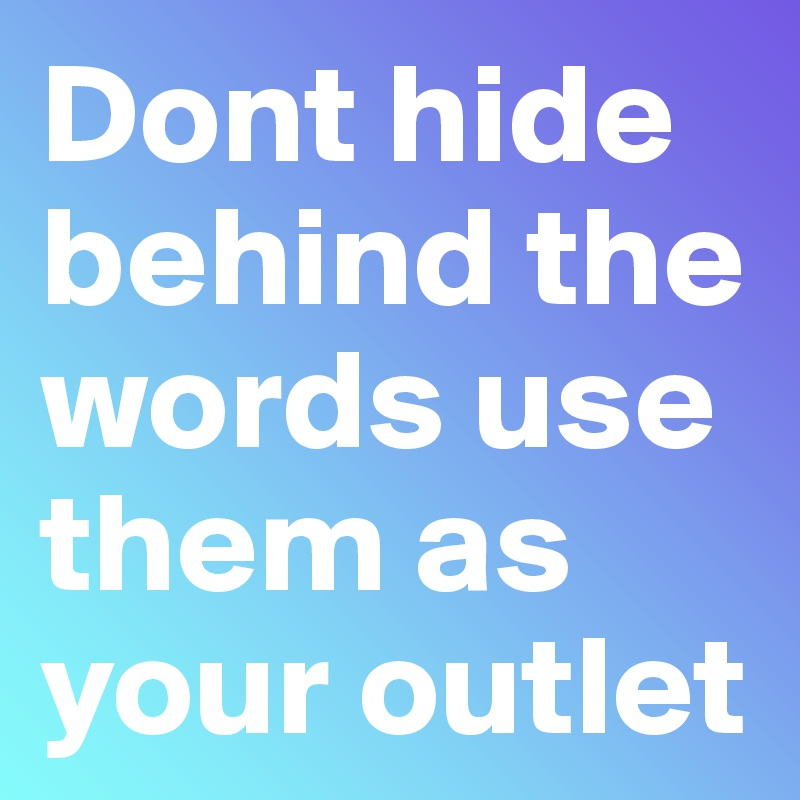 Dont hide behind the words use them as your outlet